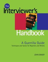 Interviewers Handbook: A Guerrilla Guide: Techniques & Tactics for Reporters and Writers