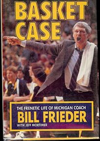 Basket Case: The Frenetic Life of Michigan Coach Bill Frieder