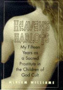 Heavens Harlots: My Fifteen Years as a Sacred Prostitute in the Children of God Cult