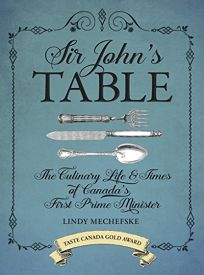 Sir Johns Table: The Culinary Life and Times of Canadas First Prime Minister