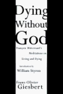 Dying Without God: Francois Mitterands Meditations on Living and Dying