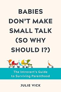 Babies Don't Make Small Talk So Why Should I?: The Introvert's Guide to Surviving Parenthood