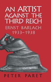 AN ARTIST AGAINST THE THIRD REICH: Ernst Barlach 1933–1938
