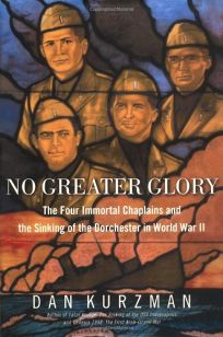 NO GREATER GLORY: The Four Immortal Chaplains and the Sinking of the Dorchester in WWII