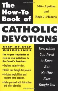 The How to Book of Catholic Devotions: Everything You Need to Know But No One Ever Taught You