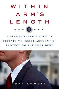 Within Arms Length: A Secret Service Agents Definitive Inside Account of Protecting the President