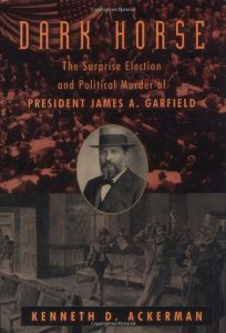 DARK HORSE: The Surprise Election and Political Murder of President James A. Garfield