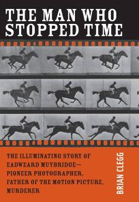 The Man Who Stopped Time: The Illuminating Story of Eadweard Muybridge—Pioneer Photographer