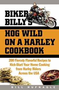 BIKER BILLYS HOG WILD ON A HARLEY COOKBOOK: 200 Fiercely Flavorful Recipes to Kick-Start Your Cooking from Harley Riders Across the USA