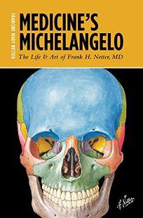 Medicine's Michelangelo: The Life & Art of Frank H. Netter