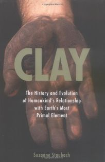 Clay: The History and Evolution of Humankinds Relationship with Earths Most Primal Element