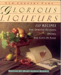 Glorious Liqueurs: 150 Recipes for Spirited Desserts