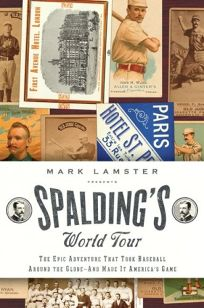 Spaldings World Tour: The Epic Adventure That Took Baseball Around the Globe - And Made It Americas Game