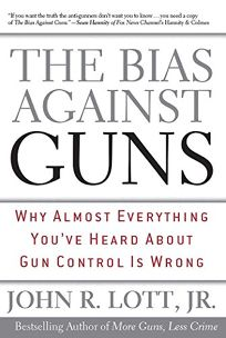 The Bias Against Guns: Why Almost Everything Youve Heard about Gun Control Is Wrong