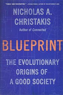 Nonfiction Book Review: Blueprint: The Evolutionary Origins of a Good Society by Nicholas A. Christakis. Little, Brown Spark, $30 (496p) ISBN 978-0-316-23003-2