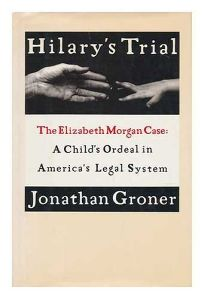 Hilarys Trial: The Elizabeth Morgan Case: A Childs Ordeal in Americas Legal System