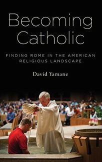 Becoming Catholic: Finding Rome in the American Religious Landscape