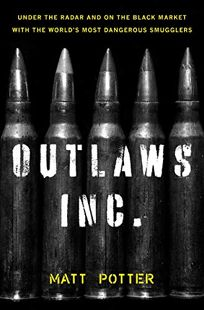 Outlaws Inc.: Under the Radar and on the Black Market with the Worlds Most Dangerous Smugglers