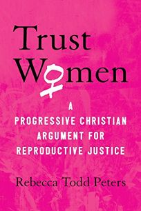 Trust Women: A Progressive Christian Argument for Reproductive Justice