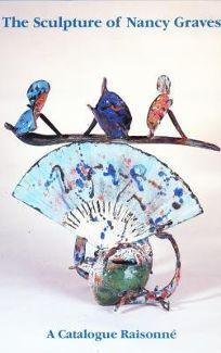 The Sculpture of Nancy Graves: A Catalogue Raisonne with Essays