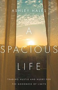 A Spacious Life: Trading Hustle and Hurry for the Goodness of Limits