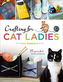 Crafting for Cat Ladies: 35 Purrfect Feline Projects