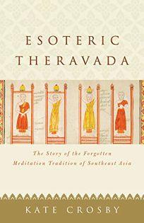 Religion Book Review: Esoteric Theravada: The Story of the Forgotten Meditation Tradition of Southeast Asia by Kate Crosby. Shambhala, $18.95 trade paper (304p) ISBN 978-1-61180-794-3