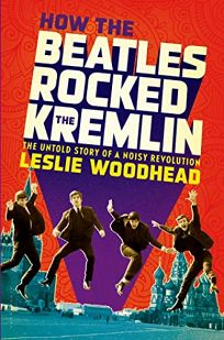 How the Beatles Rocked the Kremlin: The Untold Story of a Noisy Revolution