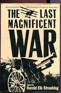 The Last Magnificent War: Rare Journalistic and Eyewitness Accounts of World War I