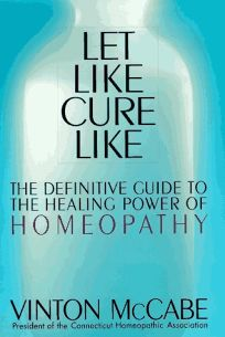 Let Like Cure Like: Definitive Guide to the Healing Powers of Homeopathy