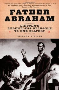 Father Abraham: Lincolns Relentless Struggle to End Slavery