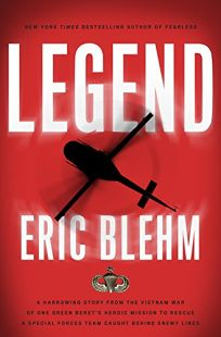 Legend: A Harrowing Story from the Vietnam War of One Green Berets Heroic Mission to Rescue a Special Forces Team Caught Behind Enemy Lines