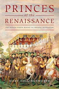 Princes of the Renaissance: The Hidden Powers Behind an Artistic Revolution