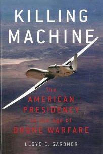 Killing Machine: The American Presidency in the Age of Drone Warfare