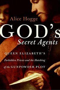 Gods Agents: Queen Elizabeths Forbidden Priests and the Hatching of the Gunpowder Plot
