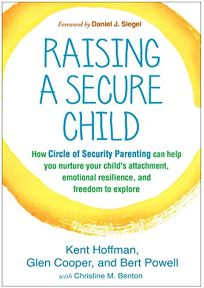 Raising a Secure Child: How Circle of Security Parenting Can Help You Nurture Your Child's Attachment
