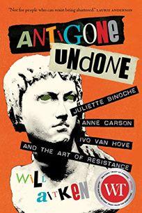 Antigone Undone: Juliette Binoche