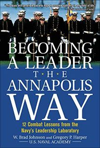 Becoming a Leader the Annapolis Way: 12 Combat Lessons from the Navys Leadership Laboratory