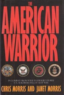 The American Warrior: In Combat from World War Two to Desert Storm U.S. Soldiers Tell It as It Was..