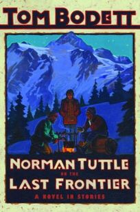 NORMAN TUTTLE ON THE LAST FRONTIER: A Novel in Stories