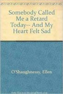 Somebody Called Me a Retard Today-- And My Heart Felt Sad
