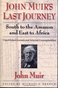 John Muirs Last Journey: South to the Amazon and East to Africa: Unpublished Journals and Selected Correspondence
