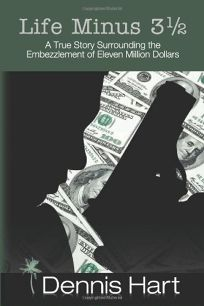 Life Minus 3 1/2: A True Story Surrounding the Embezzlement of Eleven Million Dollars