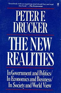 The New Realities: In Goverment and Politics in Economics and Business in Society and World View