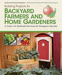 Building Projects for Backyard Farmers and Home Gardeners:%C2%A0 A Guide to 21 Handmade Structures for Homegrown Harvests