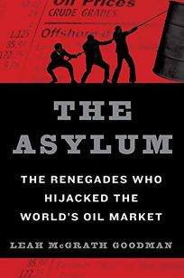 The Asylum: The Renegades Who Hijacked the Worlds Oil Market