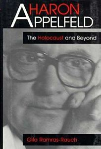 Aharon Appelfeld: The Holocaust and Beyond