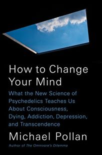 How to Change Your Mind: What the New Science of Psychedelics Teaches Us about Consciousness