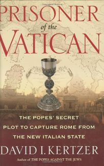 PRISONER OF THE VATICAN: The Popes Secret Plot to Capture Rome from the New Italian State