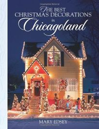 The Best Christmas Decorations in Chicagoland: Your Guide to More Than 200 Spectacular Holiday Displays